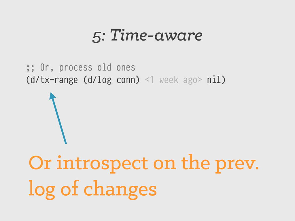 5: Time-aware ;; Or, process old ones (d/tx-ran...
