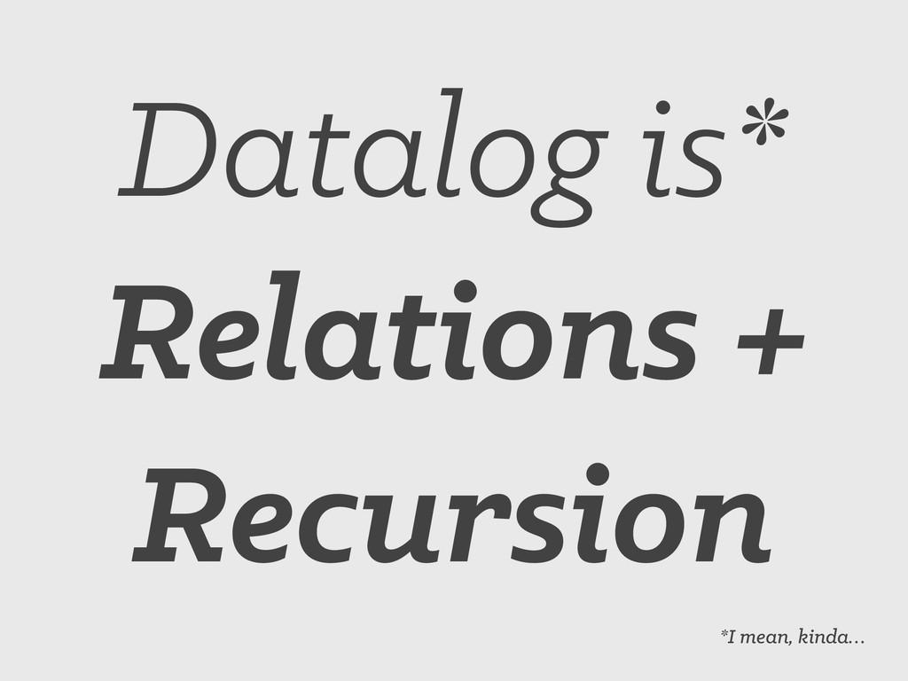 Datalog is* Relations + Recursion *I mean, kind...