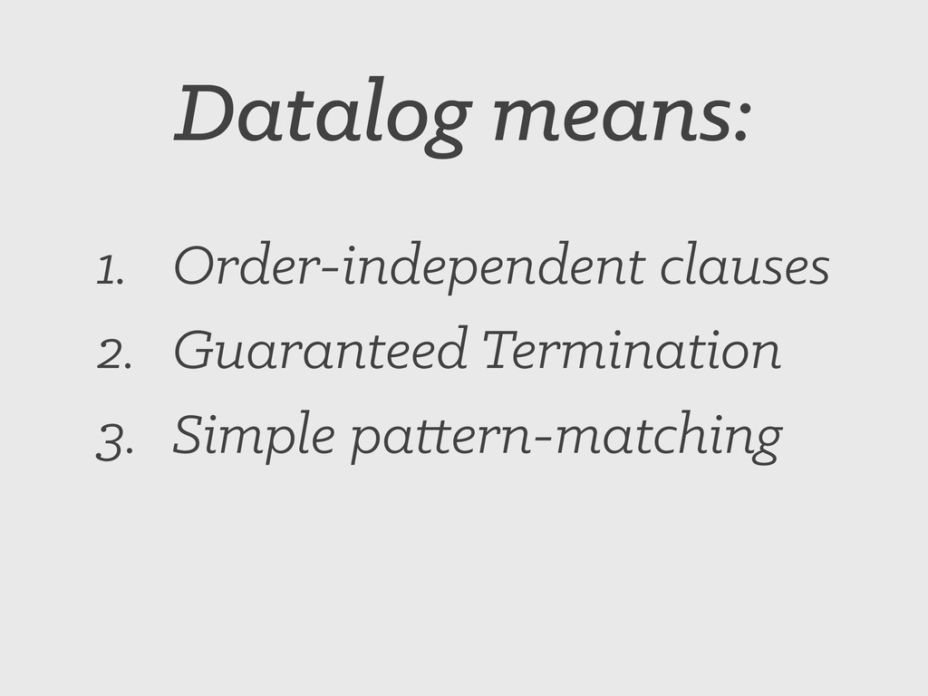 Datalog means: 1. Order-independent clauses 2. ...