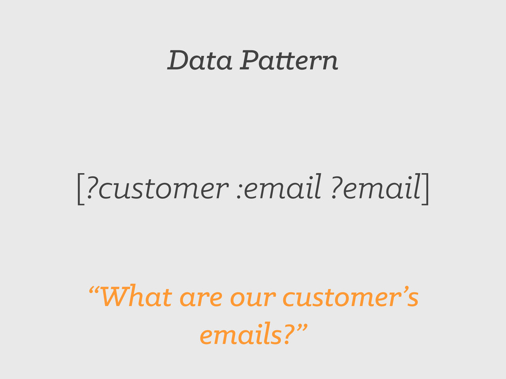 """Data Pattern [?customer :email ?email] """"What ar..."""