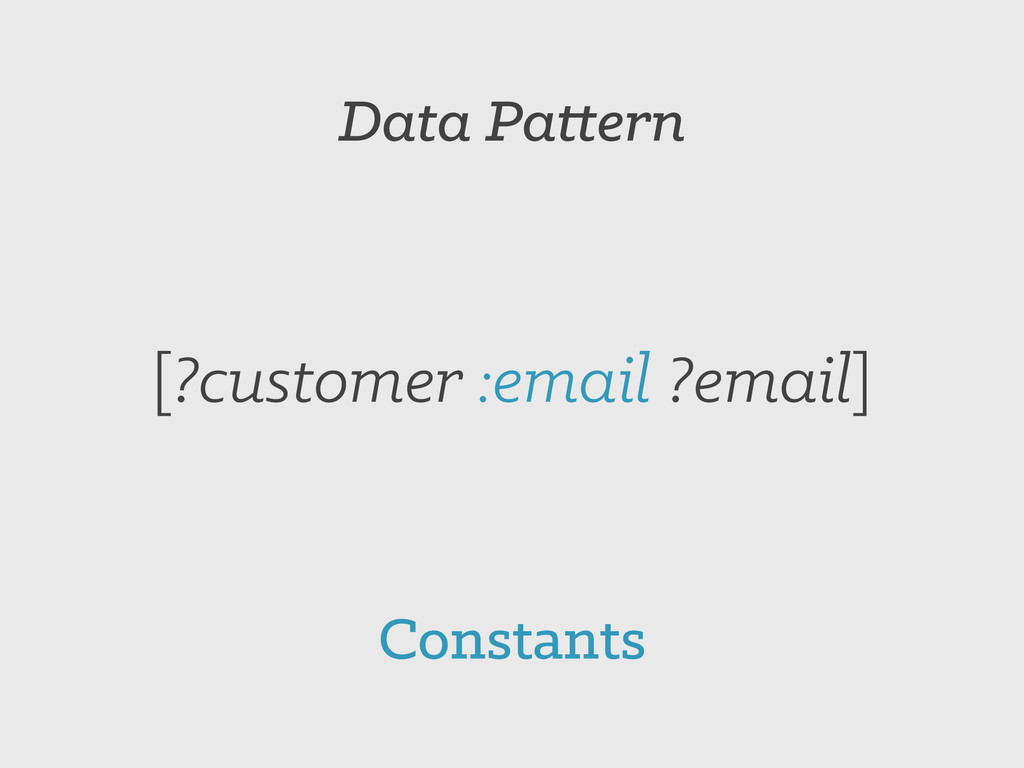 Data Pattern [?customer :email ?email] Constants