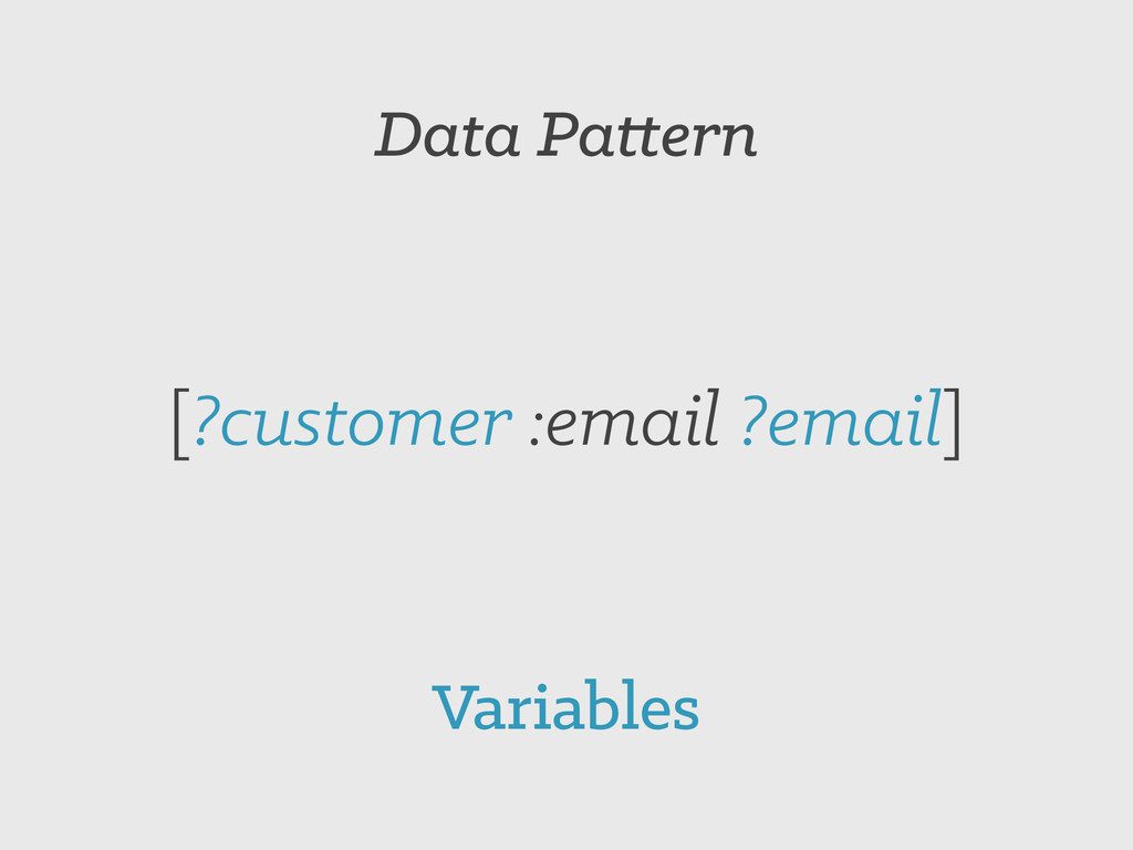 Data Pattern [?customer :email ?email] Variables