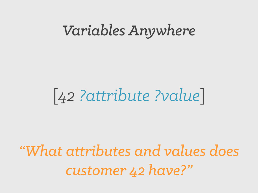 """Variables Anywhere [42 ?attribute ?value] """"What..."""