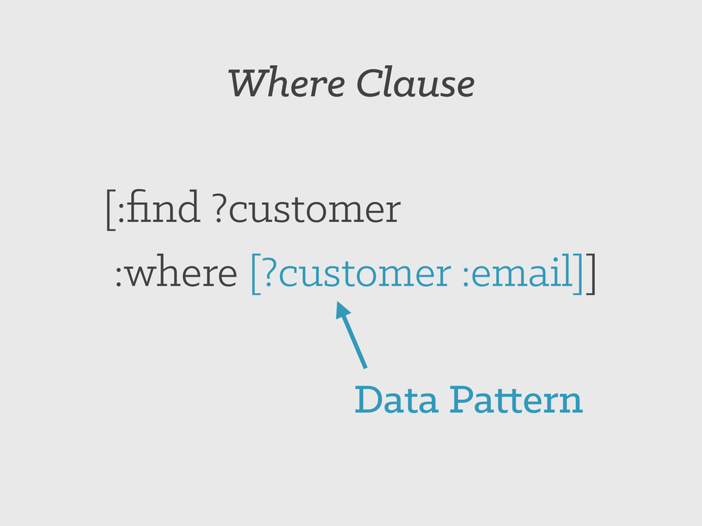 Where Clause [:find ?customer :where [?customer ...