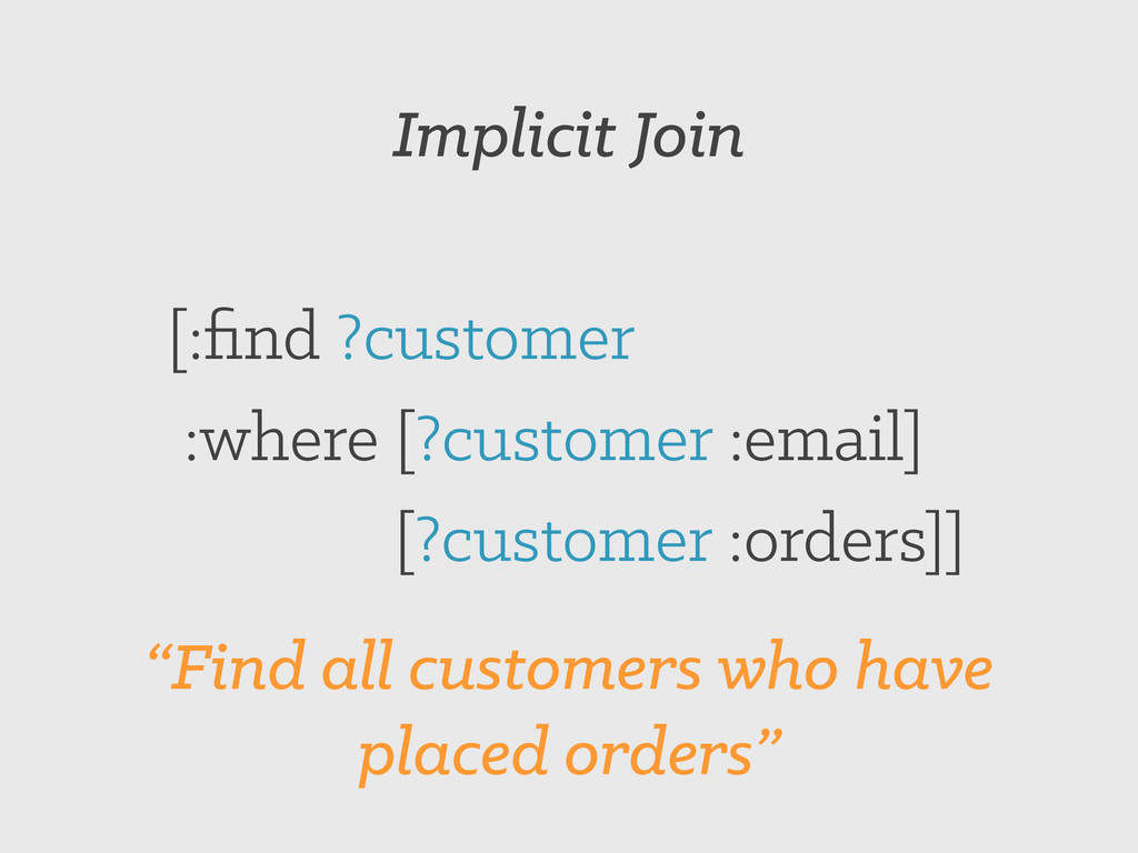 Implicit Join [:find ?customer :where [?customer...