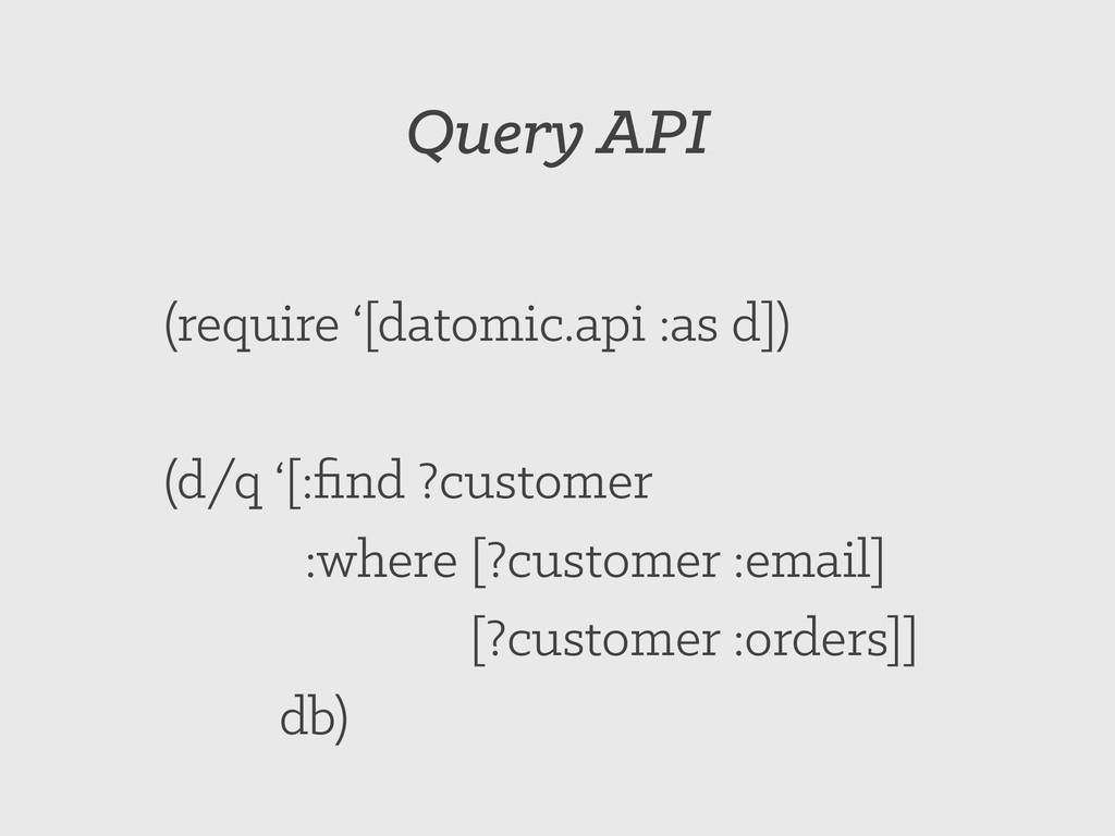 Query API (require '[datomic.api :as d]) (d/q '...
