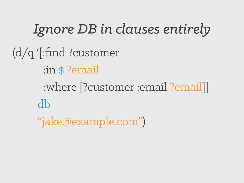 Ignore DB in clauses entirely (d/q '[:find ?cust...