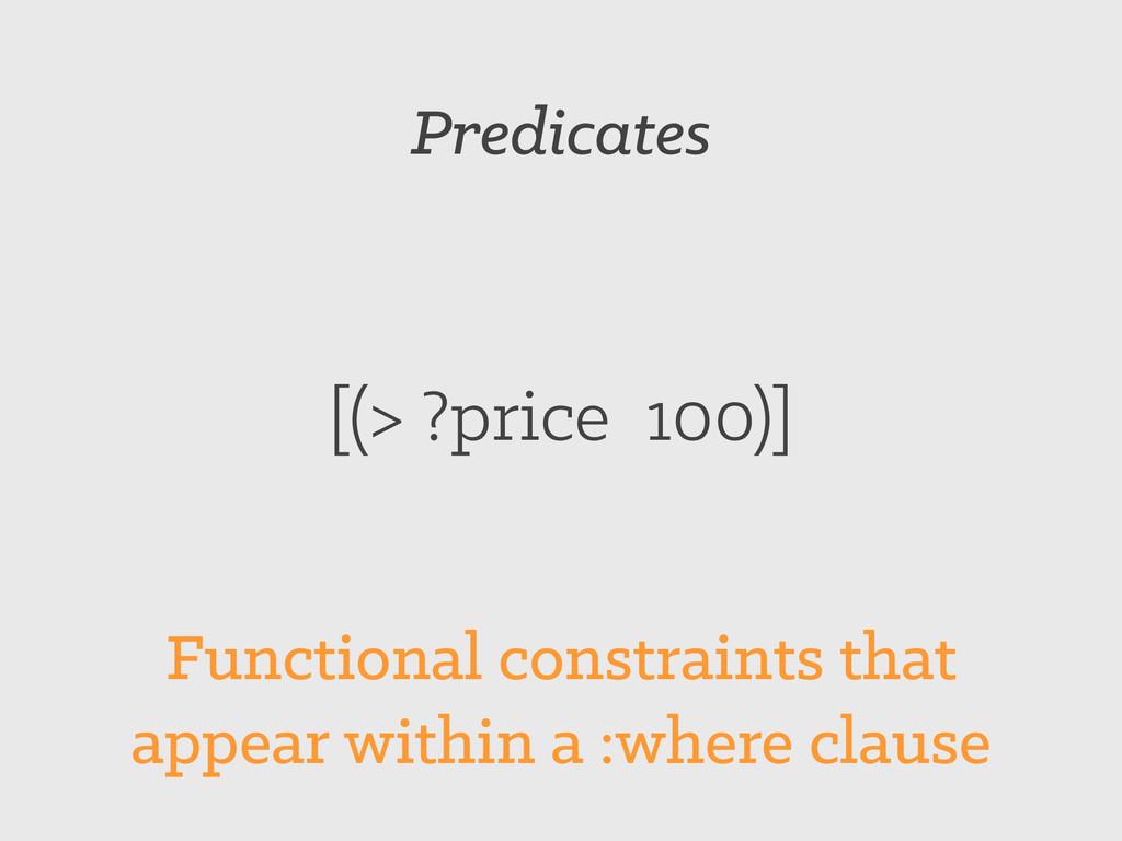 Predicates [(> ?price 100)] Functional constrai...