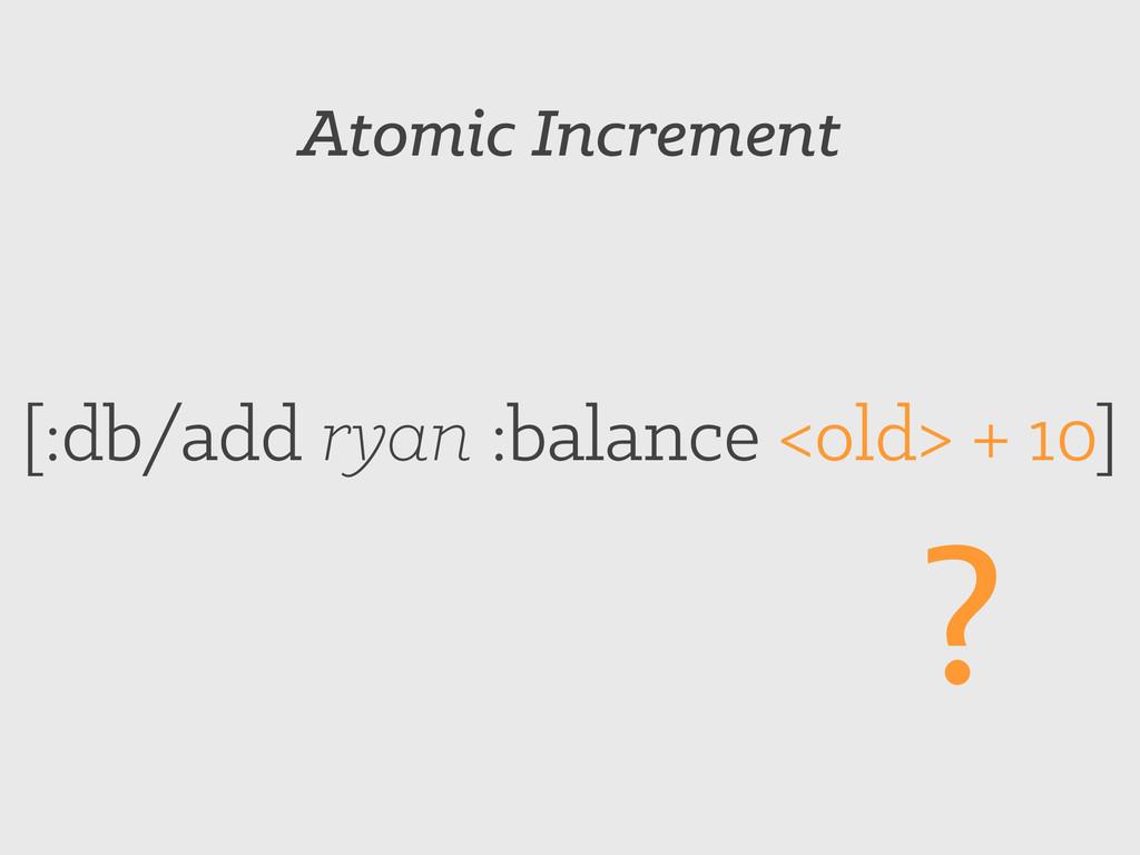 Atomic Increment [:db/add ryan :balance <old> +...