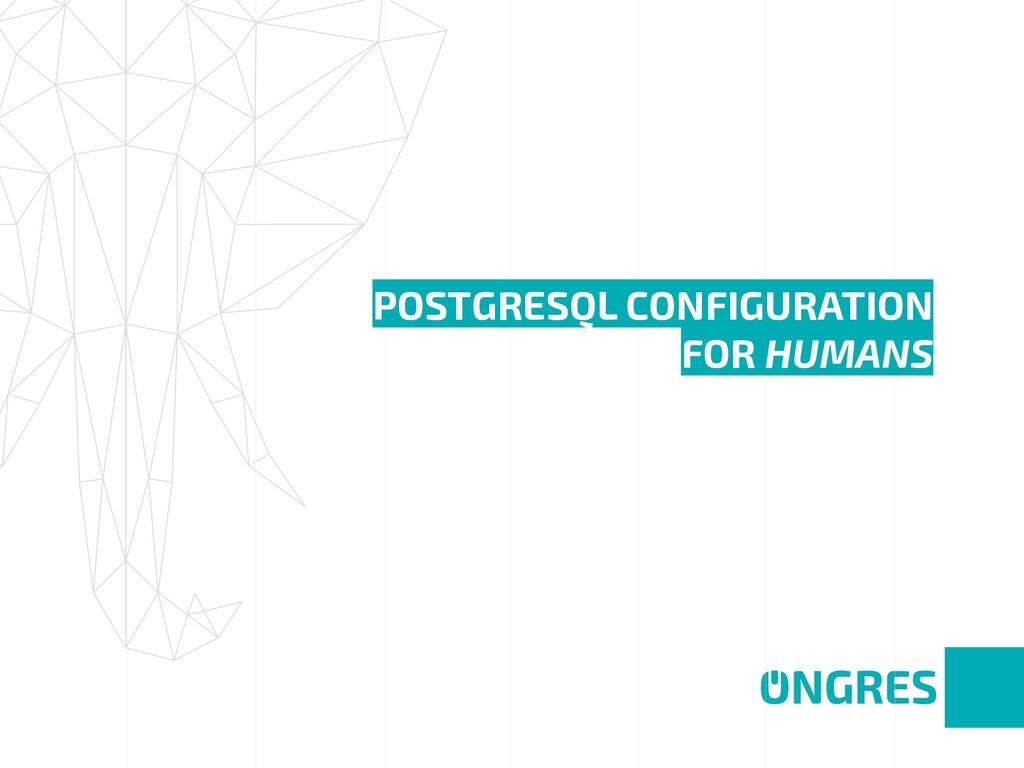 POSTGRESQL CONFIGURATION FOR HUMANS