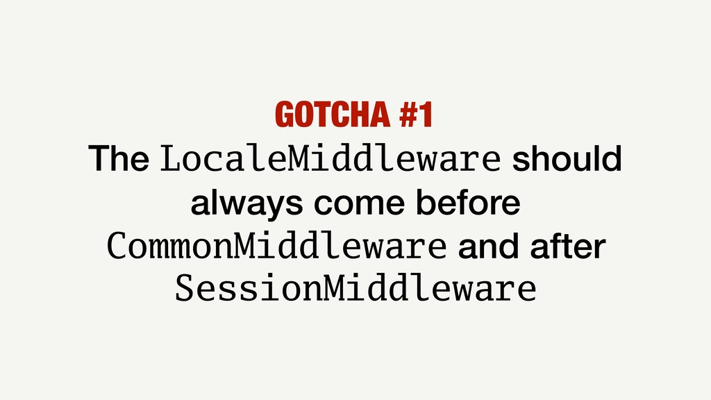 GOTCHA #1 The LocaleMiddleware should always co...