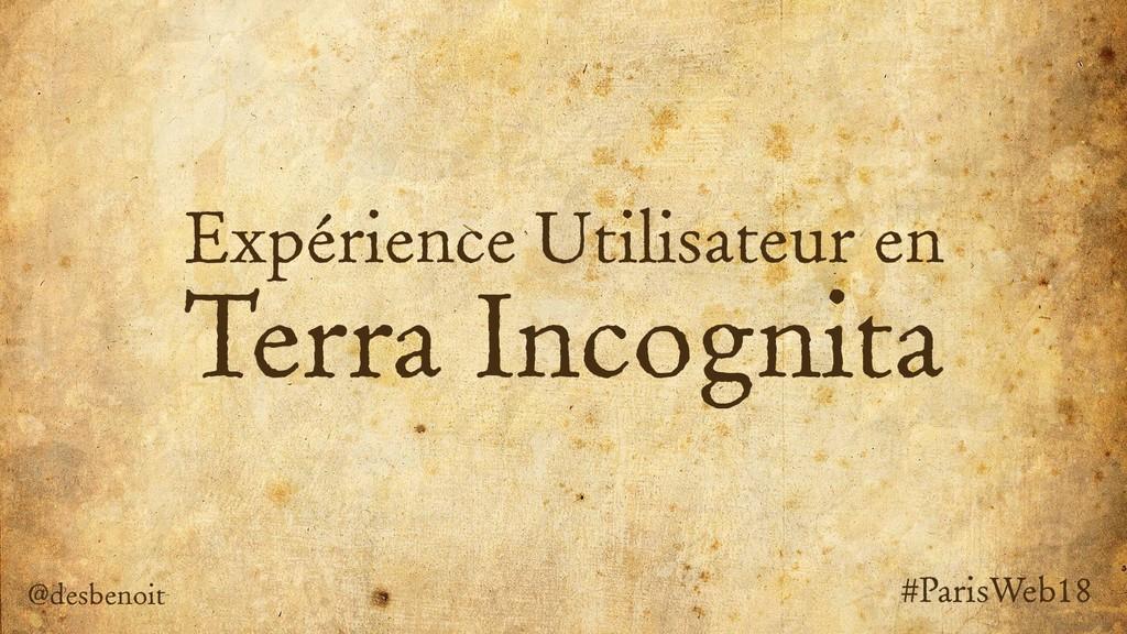 Expérience Utilisateur en Terra Incognita @desb...