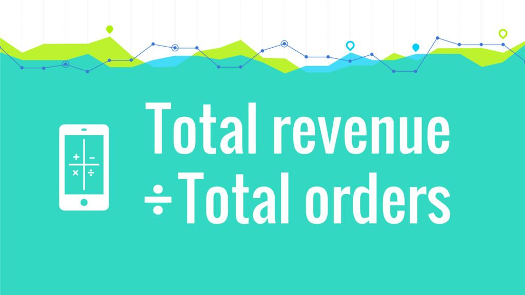 + × ÷ – Total revenue Total orders ÷