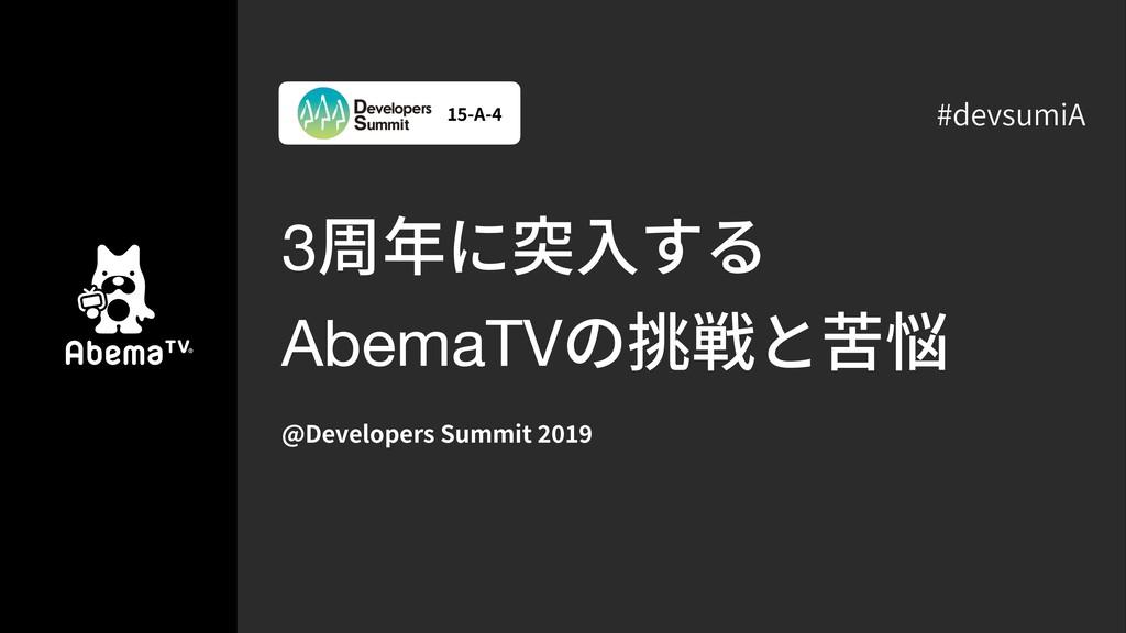 3周年に突⼊する AbemaTVの挑戦と苦悩 @Developers Summit -A- #...