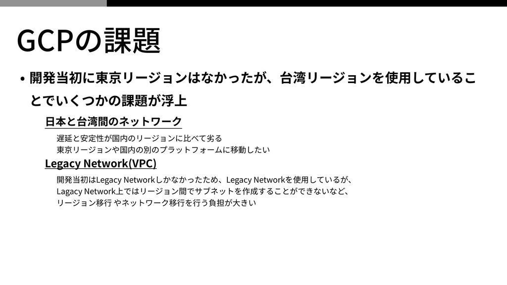 GCPの課題 • 開発当初に東京リージョンはなかったが、台湾リージョンを使⽤しているこ とでい...