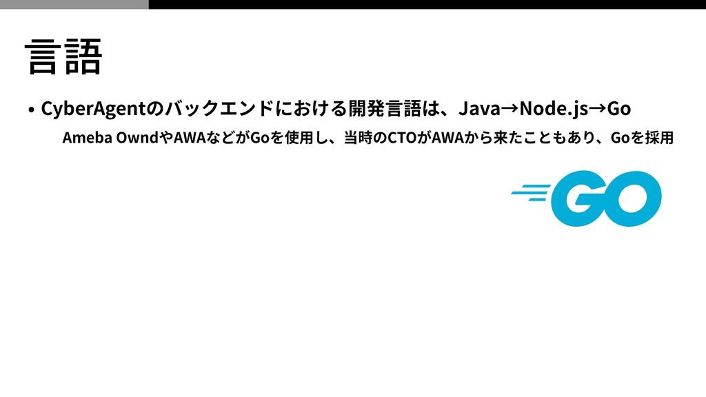 ⾔語 • CyberAgentのバックエンドにおける開発⾔語は、Java→Node.js→Go...