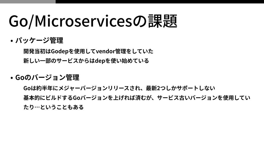 Go/Microservicesの課題 • パッケージ管理 開発当初はGodepを使⽤してve...