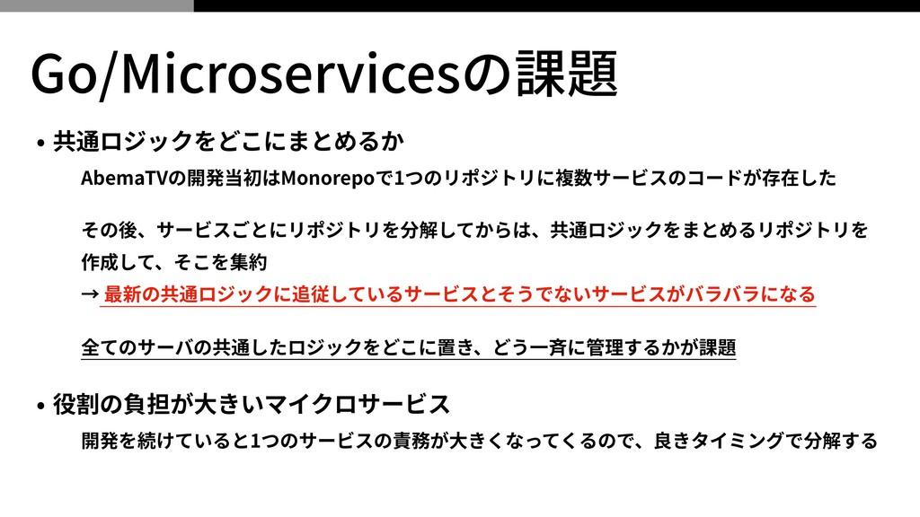 Go/Microservicesの課題 • 共通ロジックをどこにまとめるか AbemaTVの開...