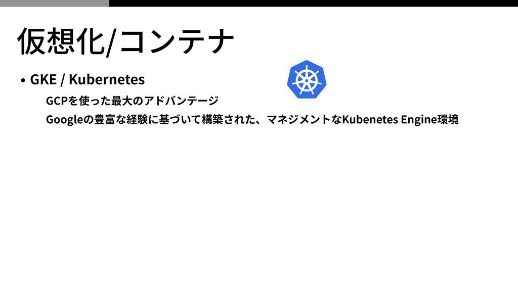 仮想化/コンテナ • GKE / Kubernetes GCPを使った最⼤のアドバンテージ G...