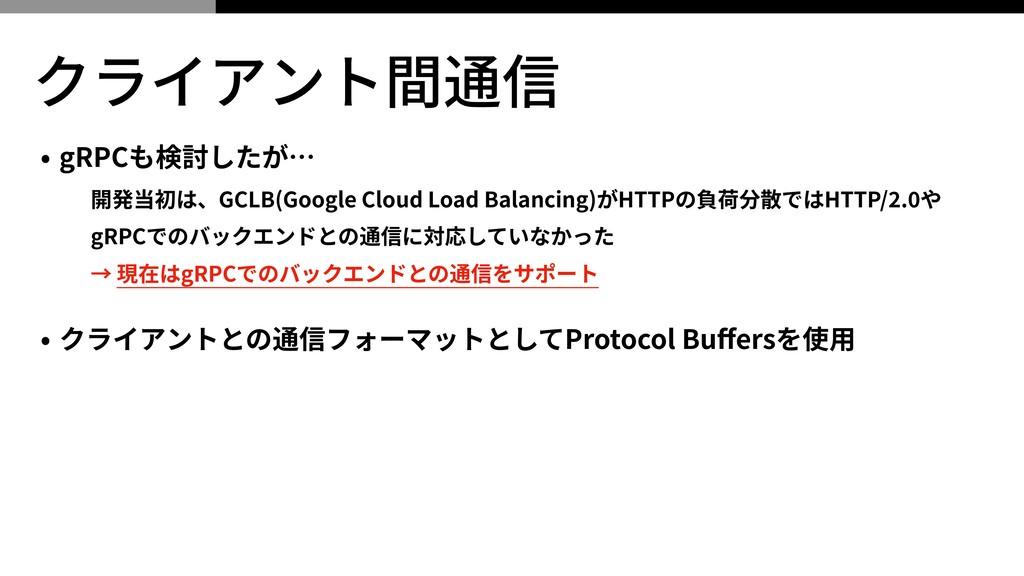 クライアント間通信 • gRPCも検討したが… 開発当初は、GCLB(Google Cloud...