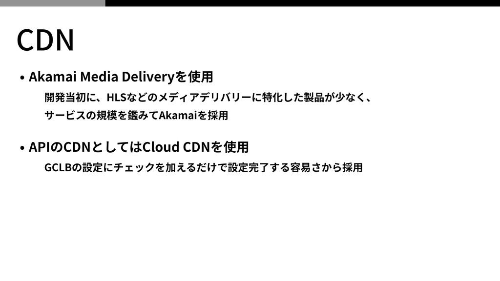 CDN • Akamai Media Deliveryを使⽤ 開発当初に、HLSなどのメディア...