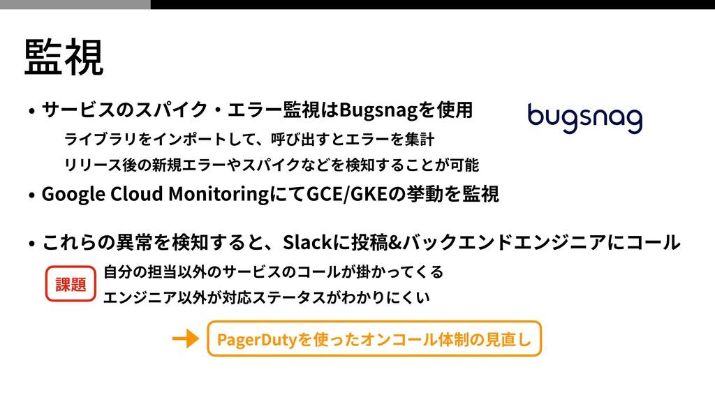監視 • サービスのスパイク‧エラー監視はBugsnagを使⽤ ライブラリをインポートして、呼...
