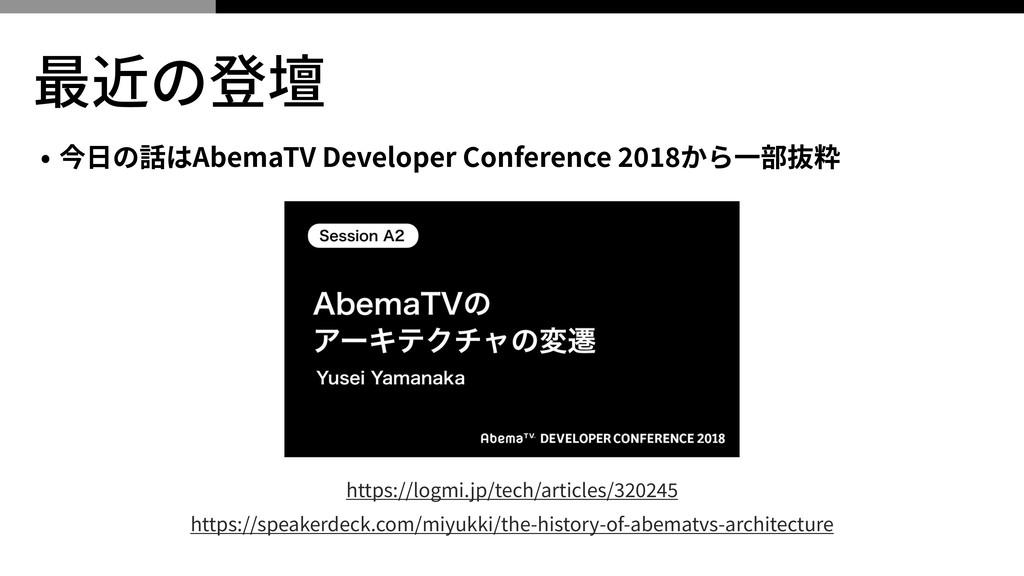 最近の登壇 • 今⽇の話はAbemaTV Developer Conference から⼀部抜...