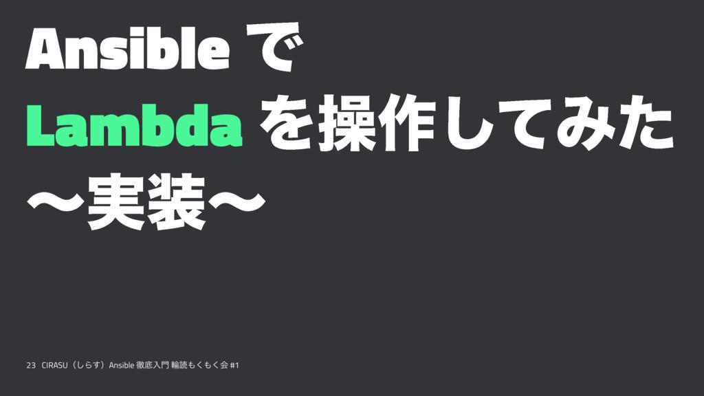 Ansible Ͱ Lambda Λૢ࡞ͯ͠Έͨ ʙ࣮ʙ 23 CIRASUʢ͠Β͢ʣAns...