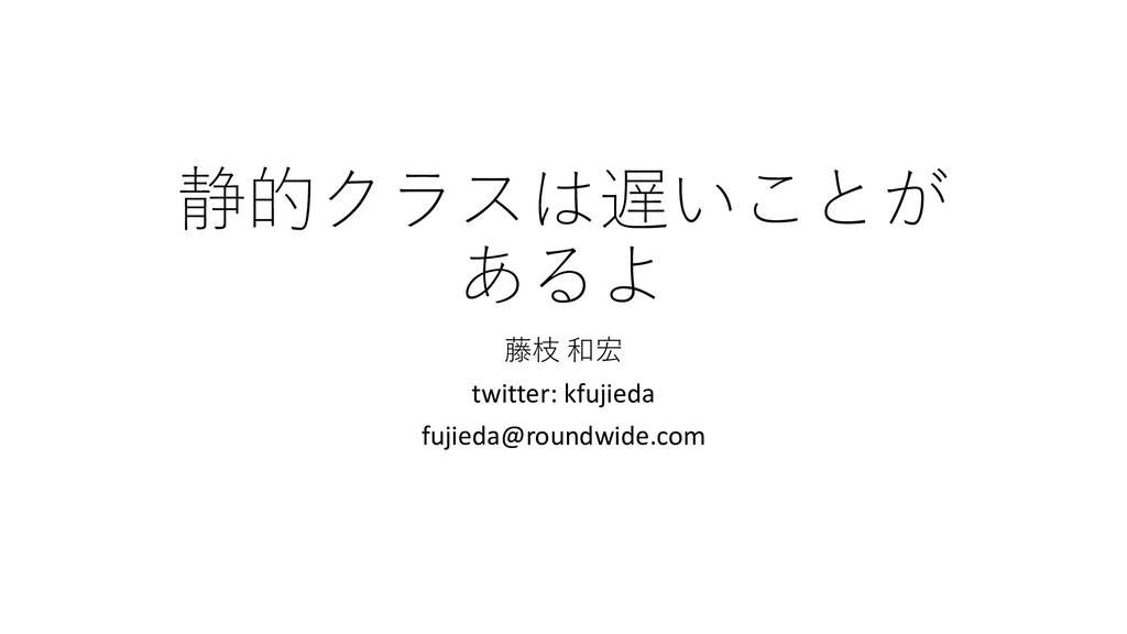静的クラスは遅いことが あるよ 藤枝 和宏 twitter: kfujieda fujieda...