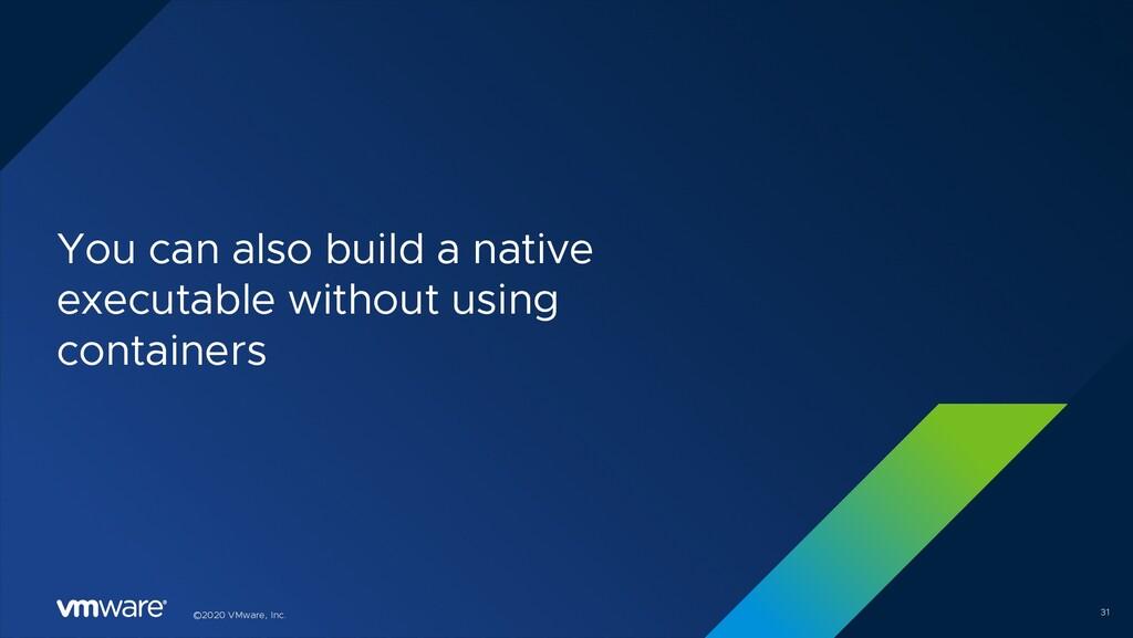 ©2020 VMware, Inc. You can also build a native ...