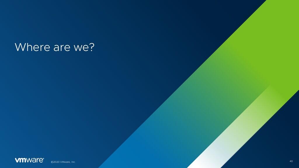 ©2020 VMware, Inc. Where are we? 40
