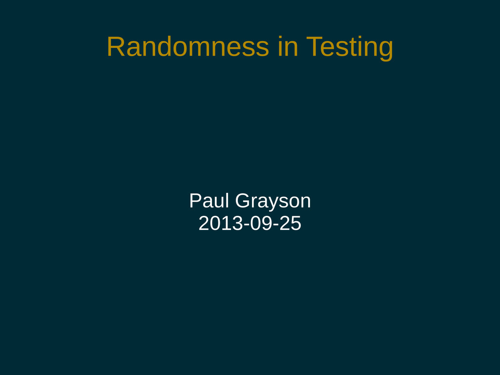 Randomness in Testing Paul Grayson 2013-09-25