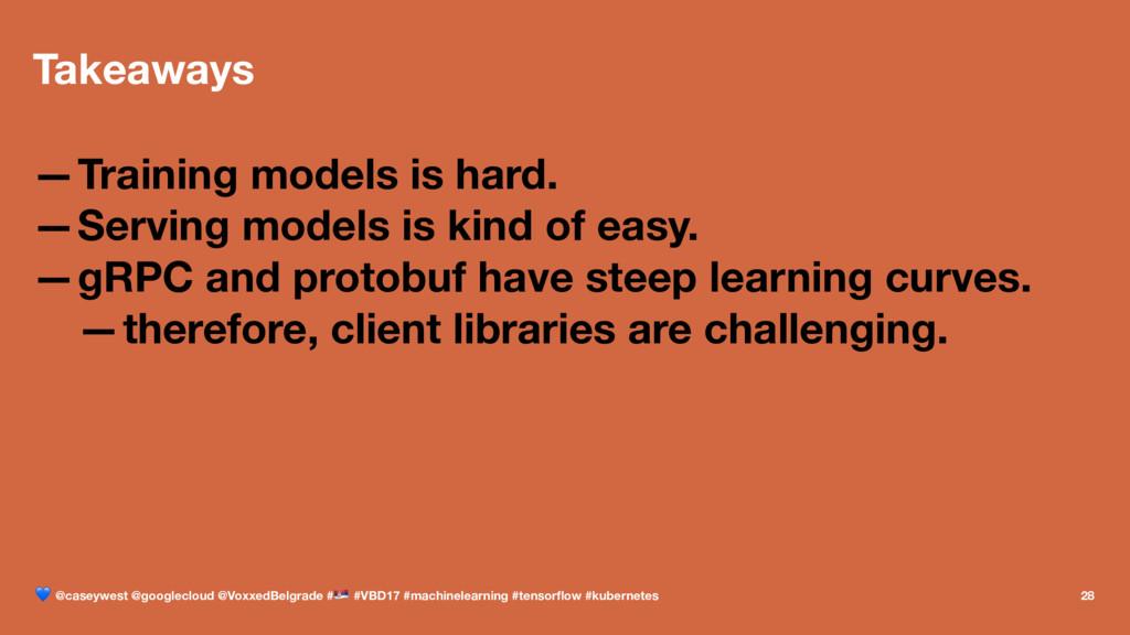 Takeaways —Training models is hard. —Serving mo...