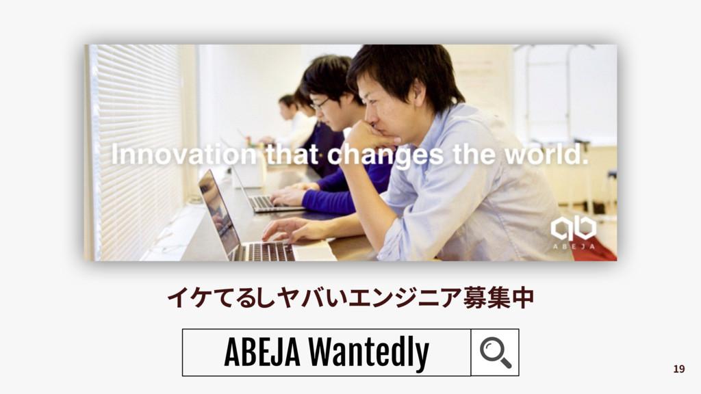 19 イケてるしヤバいエンジニア募集中 ABEJA Wantedly
