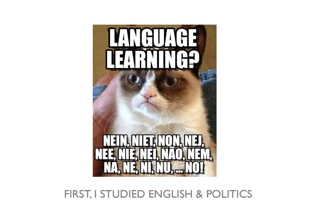 FIRST, I STUDIED ENGLISH & POLITICS