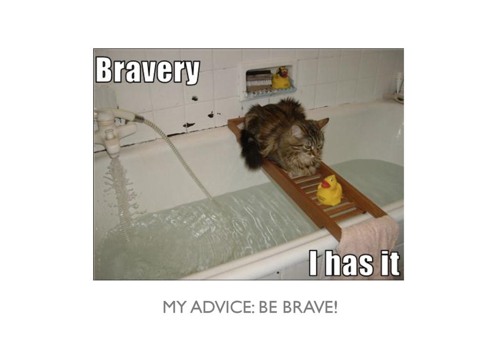 MY ADVICE: BE BRAVE!