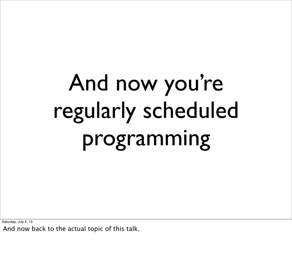 And now you're regularly scheduled programming ...
