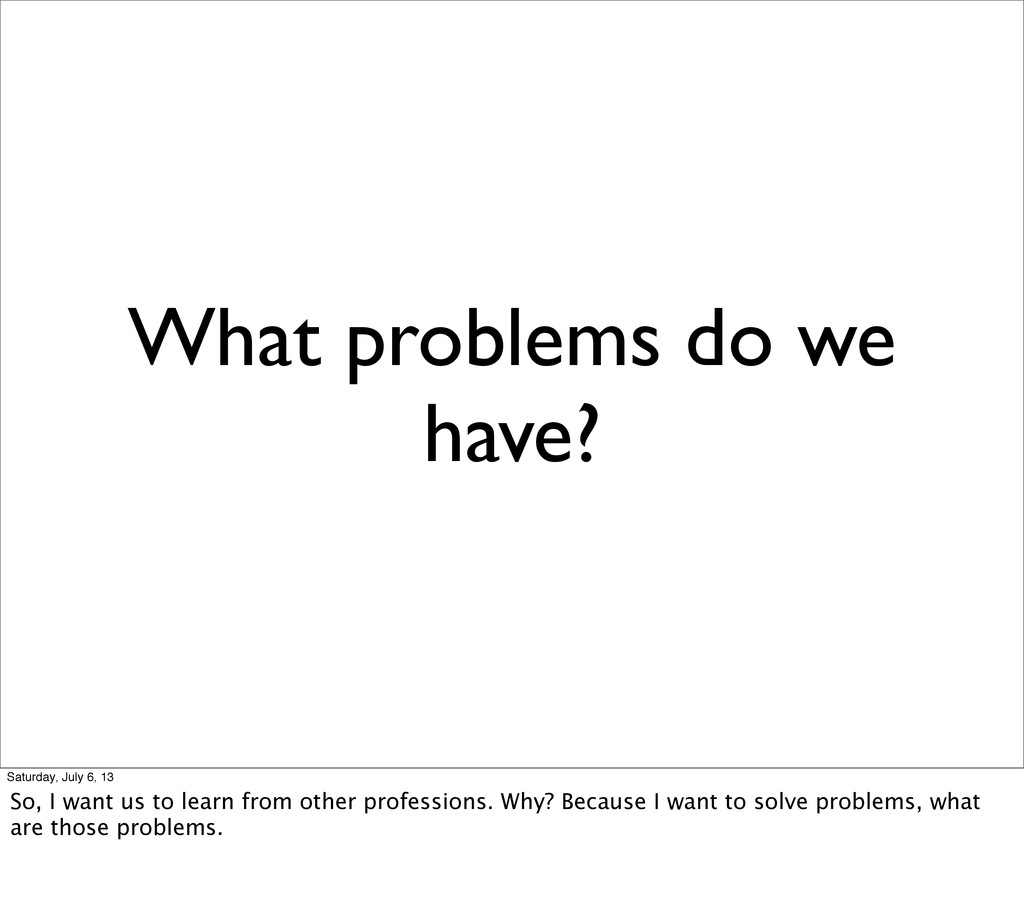 What problems do we have? Saturday, July 6, 13 ...