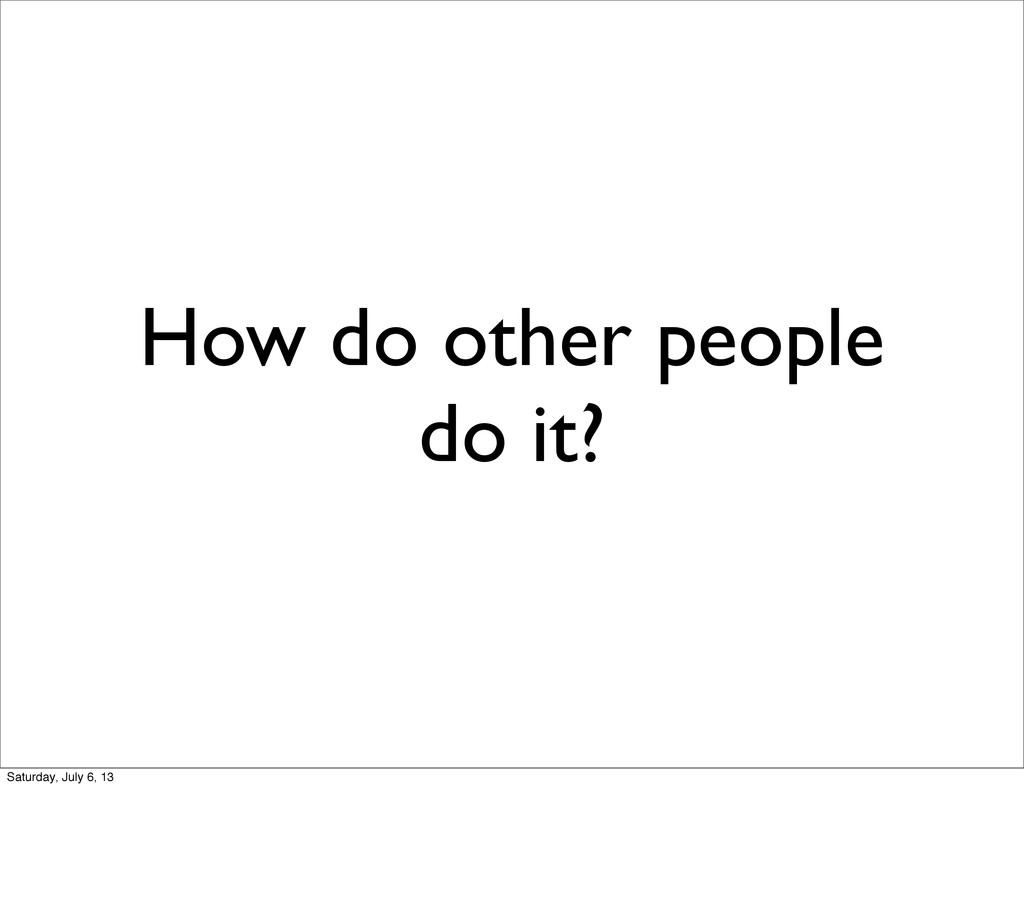 How do other people do it? Saturday, July 6, 13