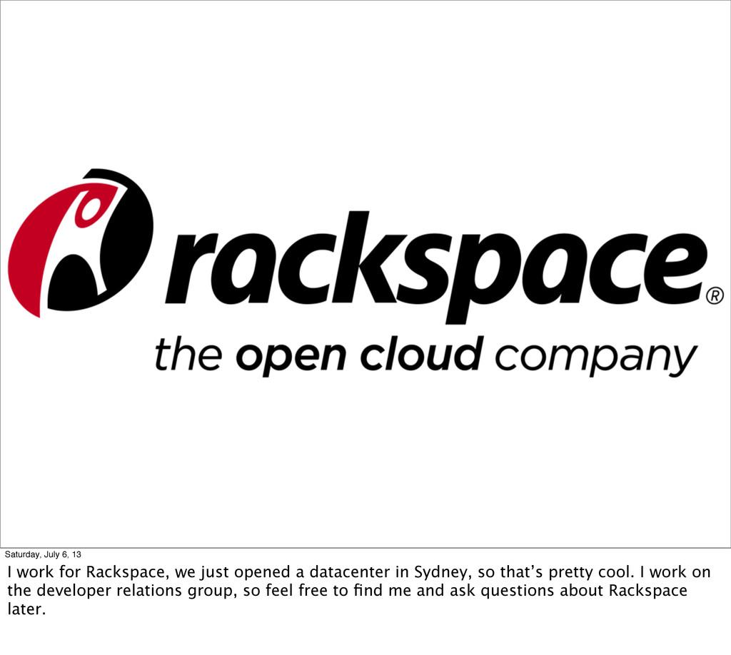 Saturday, July 6, 13 I work for Rackspace, we j...