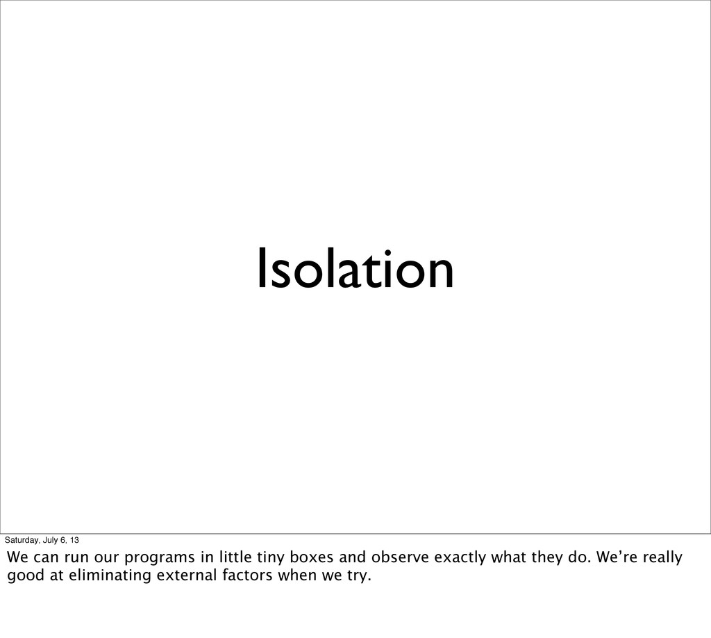 Isolation Saturday, July 6, 13 We can run our p...