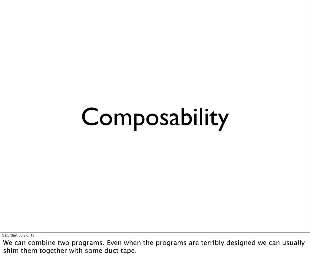 Composability Saturday, July 6, 13 We can combi...