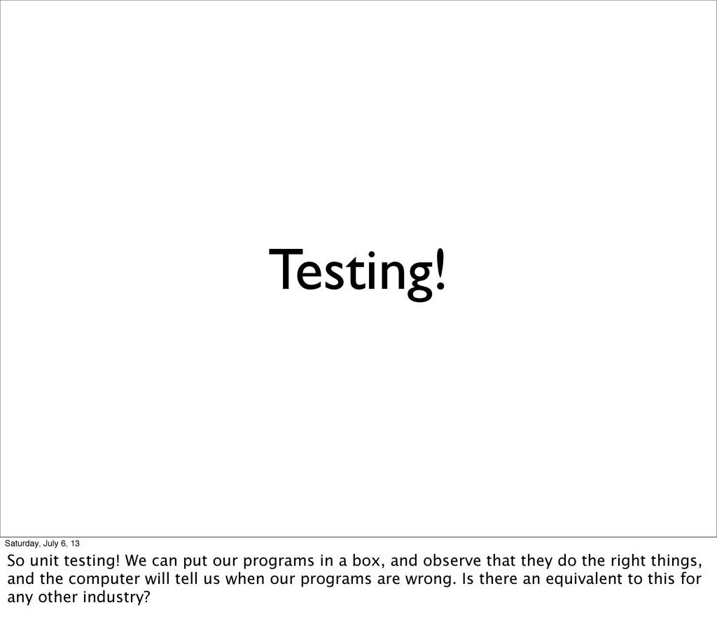 Testing! Saturday, July 6, 13 So unit testing! ...
