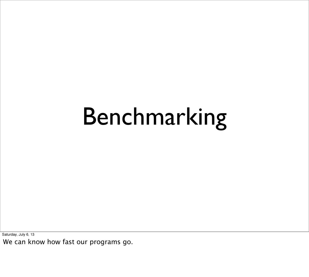 Benchmarking Saturday, July 6, 13 We can know h...