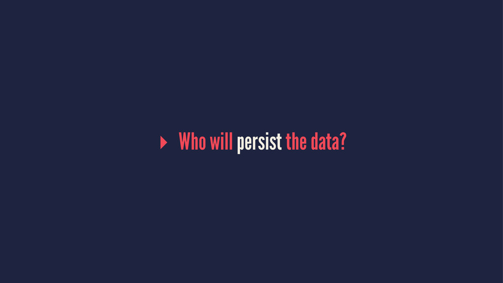 ▸ Who will persist the data?