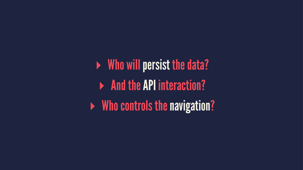 ▸ Who will persist the data? ▸ And the API inte...