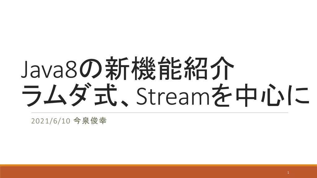 Java8の新機能紹介 ラムダ式、Streamを中心に 2021/6/10 今泉俊幸 1
