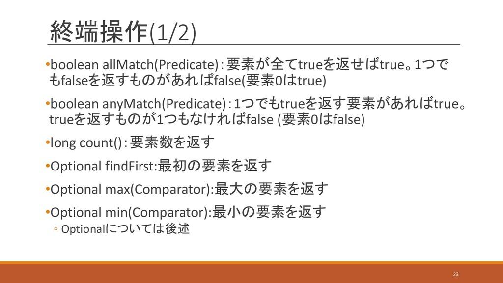 終端操作(1/2) •boolean allMatch(Predicate):要素が全てtru...