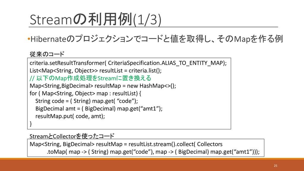 Streamの利用例(1/3) •Hibernateのプロジェクションでコードと値を取得し、そ...