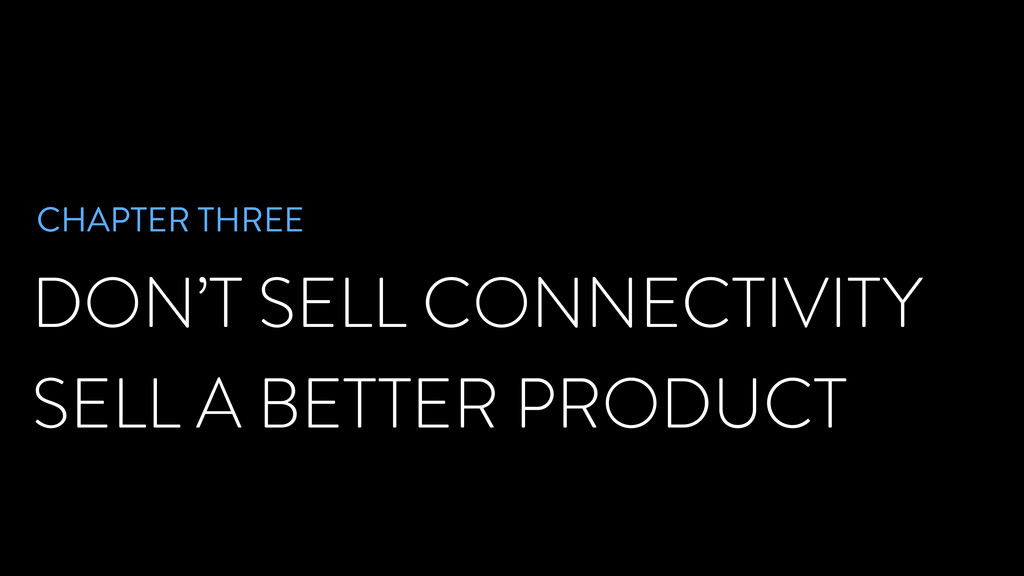 DON'T SELL CONNECTIVITY SELL A BETTER PRODUCT C...